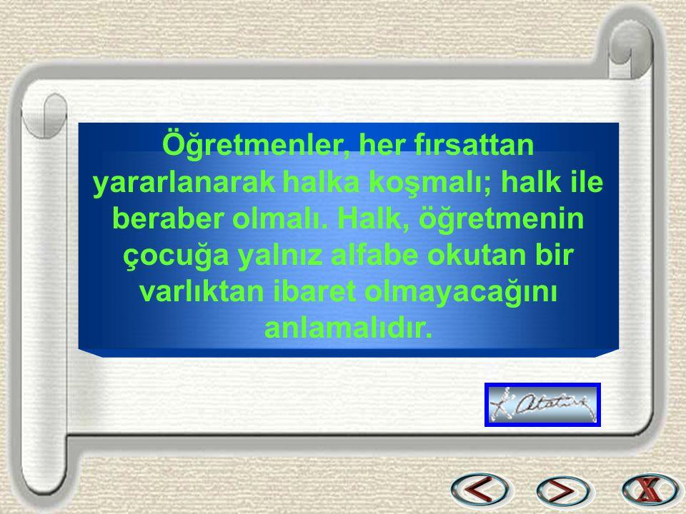 Bir & Bil www.birikimbilisim.com Öğretmenler, her fırsattan yararlanarak halka koşmalı; halk ile beraber olmalı. Halk, öğretmenin çocuğa yalnız alfabe