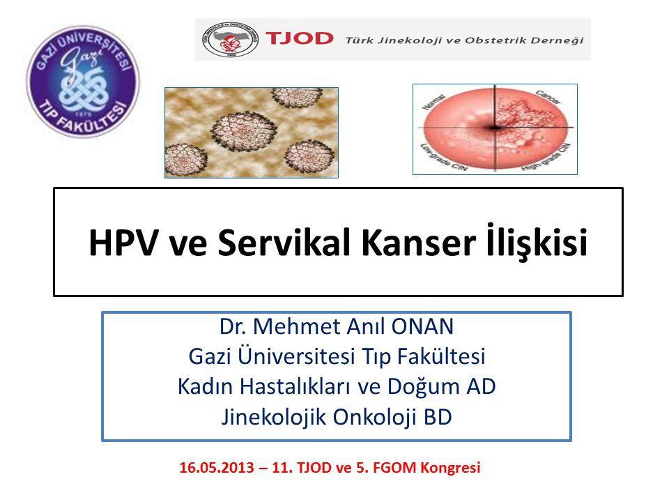 HPV ve Servikal Kanser İlişkisi Dr. Mehmet Anıl ONAN Gazi Üniversitesi Tıp Fakültesi Kadın Hastalıkları ve Doğum AD Jinekolojik Onkoloji BD 16.05.2013