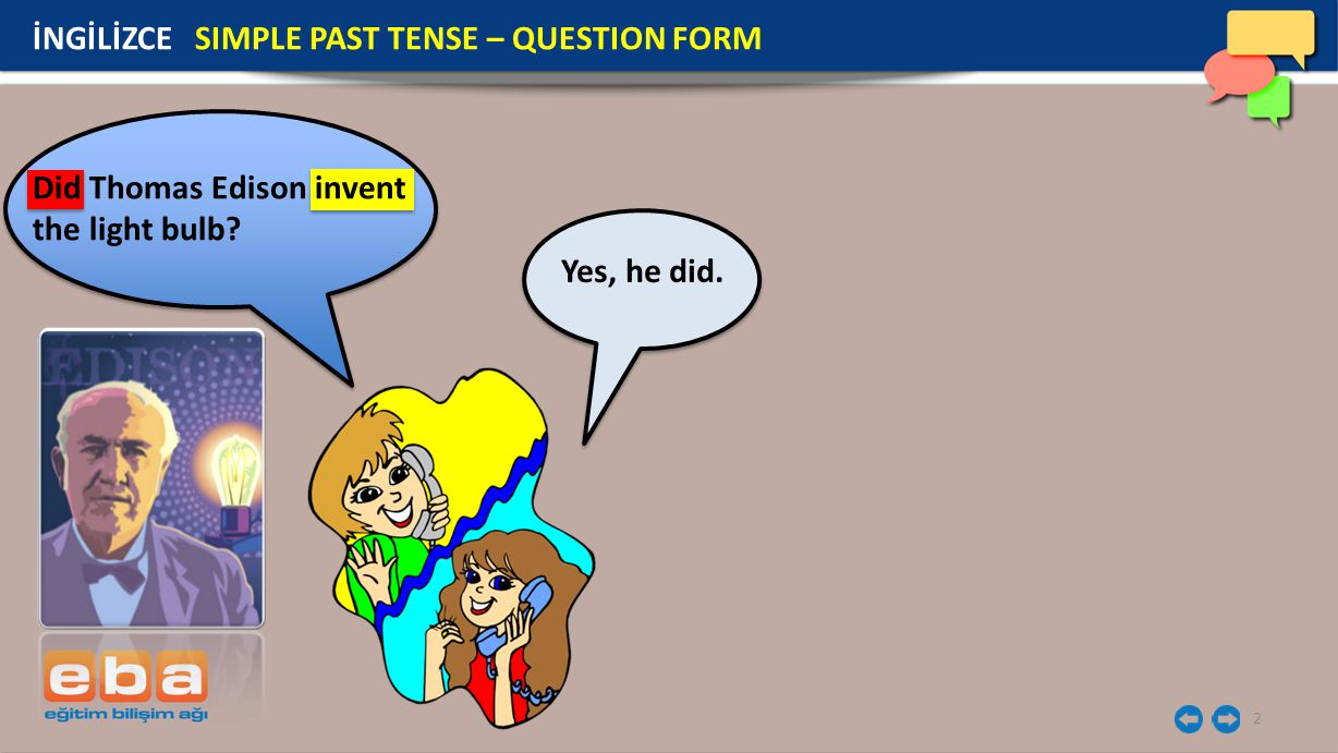 2 Did Thomas Edison invent the light bulb? Yes, he did. İNGİLİZCE SIMPLE PAST TENSE – QUESTION FORM