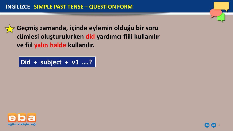 3 Geçmiş zamanda, içinde eylemin olduğu bir soru cümlesi oluşturulurken did yardımcı fiili kullanılır ve fiil yalın halde kullanılır. İNGİLİZCE SIMPLE