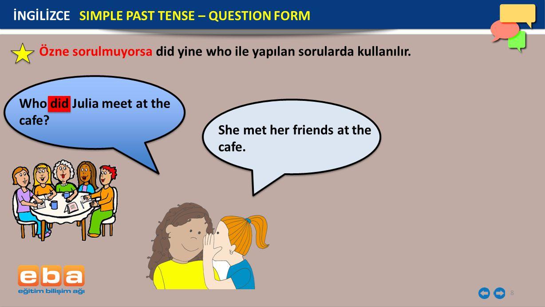 8 Özne sorulmuyorsa did yine who ile yapılan sorularda kullanılır. İNGİLİZCE SIMPLE PAST TENSE – QUESTION FORM Who did Julia meet at the cafe? She met
