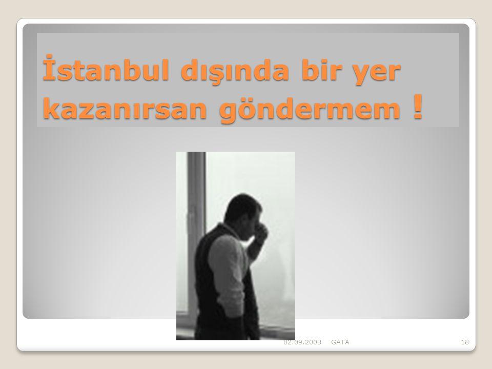İstanbul dışında bir yer kazanırsan göndermem ! 02.09.2003GATA18