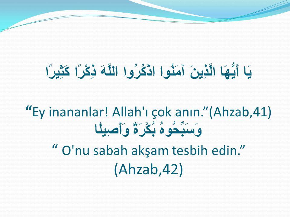 """يَا أَيُّهَا الَّذِينَ آمَنُوا اذْكُرُوا اللَّهَ ذِكْرًا كَثِيرًا """" Ey inananlar! Allah'ı çok anın.""""(Ahzab,41) وَسَبِّحُوهُ بُكْرَةً وَأَصِيلًا """" O'nu"""