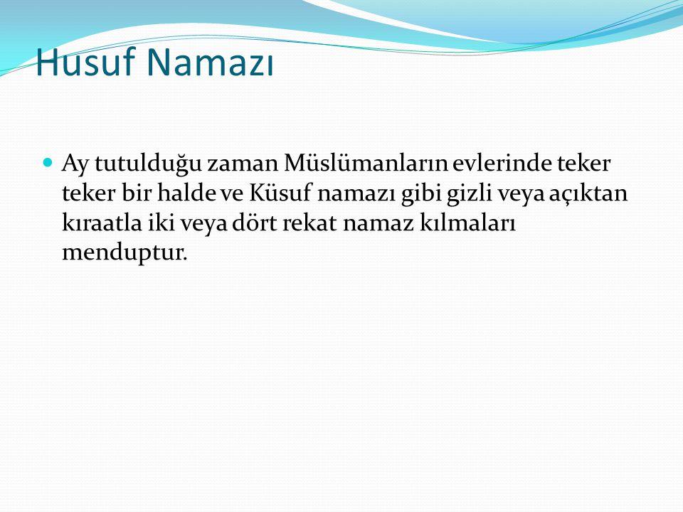 Husuf Namazı Ay tutulduğu zaman Müslümanların evlerinde teker teker bir halde ve Küsuf namazı gibi gizli veya açıktan kıraatla iki veya dört rekat nam