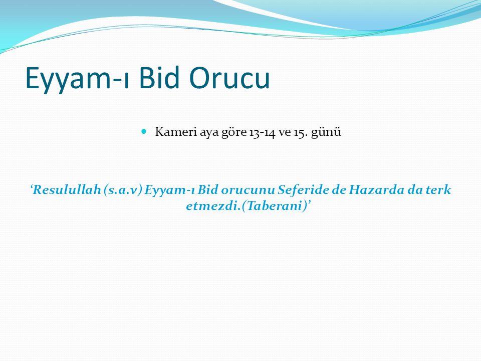 Eyyam-ı Bid Orucu Kameri aya göre 13-14 ve 15. günü 'Resulullah (s.a.v) Eyyam-ı Bid orucunu Seferide de Hazarda da terk etmezdi.(Taberani)'