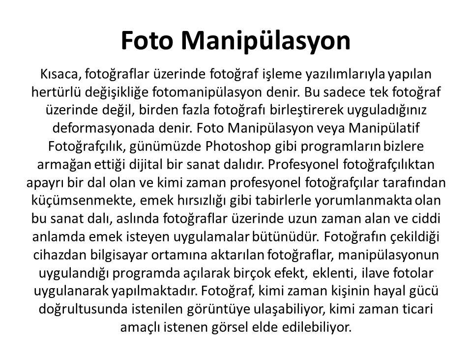 Foto Manipülasyon Kısaca, fotoğraflar üzerinde fotoğraf işleme yazılımlarıyla yapılan hertürlü değişikliğe fotomanipülasyon denir. Bu sadece tek fotoğ