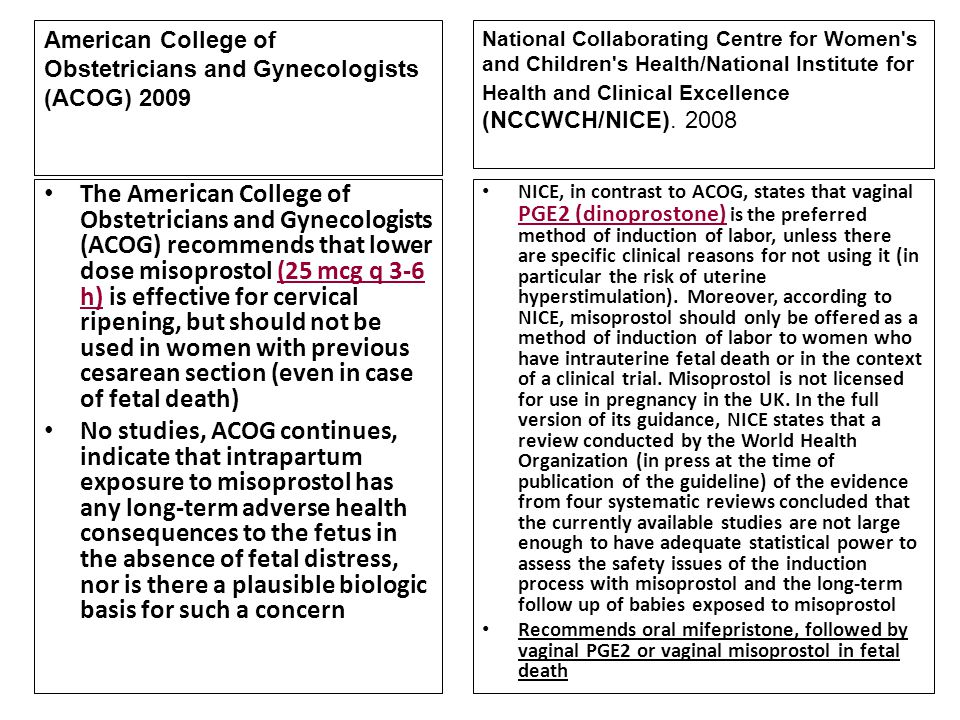 American College of Obstetricians and Gynecologists (ACOG) 2009 The American College of Obstetricians and Gynecologists (ACOG) recommends that lower dose misoprostol (25 mcg q 3-6 h) is effective for cervical ripening, but should not be used in women with previous cesarean section (even in case of fetal death) No studies, ACOG continues, indicate that intrapartum exposure to misoprostol has any long-term adverse health consequences to the fetus in the absence of fetal distress, nor is there a plausible biologic basis for such a concern NICE, in contrast to ACOG, states that vaginal PGE2 (dinoprostone) is the preferred method of induction of labor, unless there are specific clinical reasons for not using it (in particular the risk of uterine hyperstimulation).