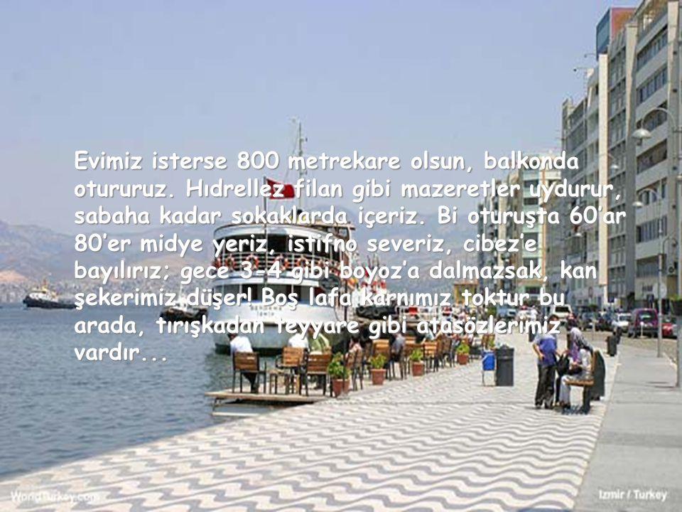Türkiye'den sıkıldığım zaman İzmir'e giderim ben. Simite gevrek deriz biz... Çekirdeğe çiğdem. Kordon elektrik aleti değildir. Kumru da kuş değildir b