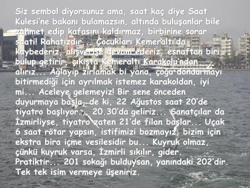 Enginarın başkentidir; İzmirlidir incir. Kazandibi hemşeri... 78 çeşit köftemiz olduğu için, McDonald's'ın bunalıma girdiği tek şehirdir... Zeytinyağı