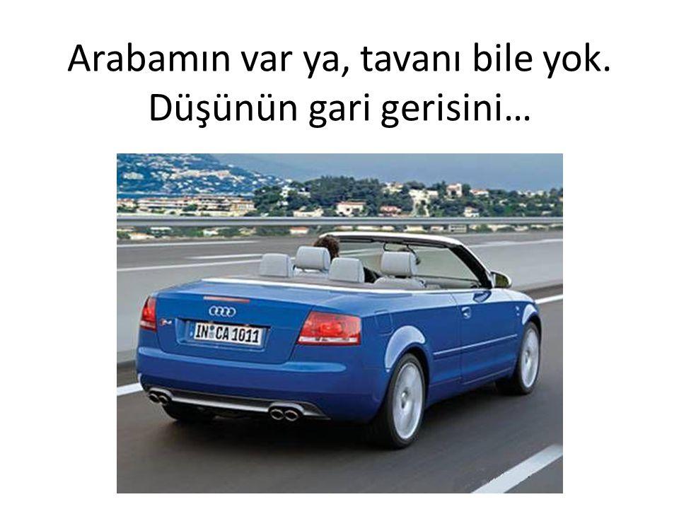 Arabamın var ya, tavanı bile yok. Düşünün gari gerisini…