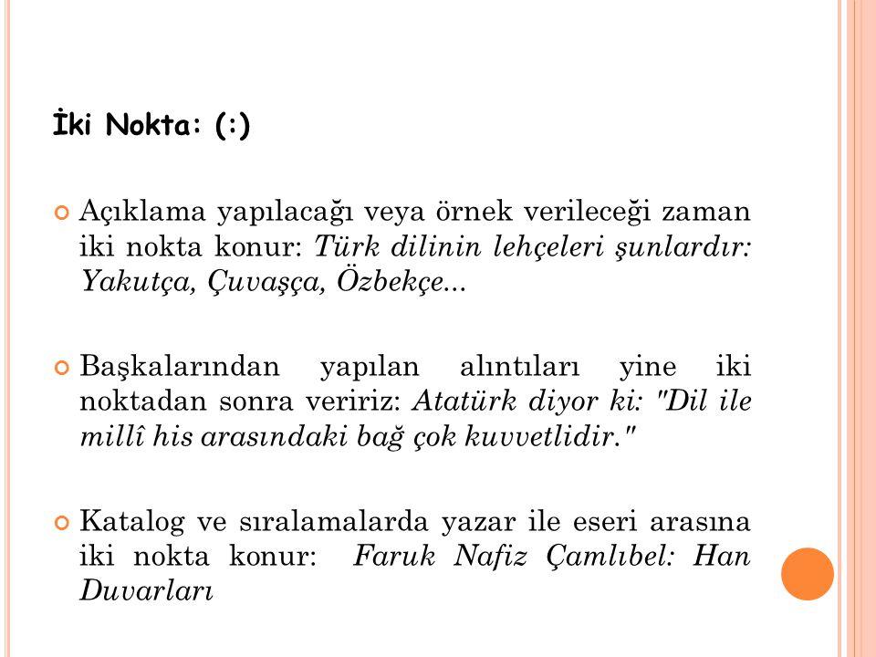 İki Nokta: (:) Açıklama yapılacağı veya örnek verileceği zaman iki nokta konur: Türk dilinin lehçeleri şunlardır: Yakutça, Çuvaşça, Özbekçe... Başkala
