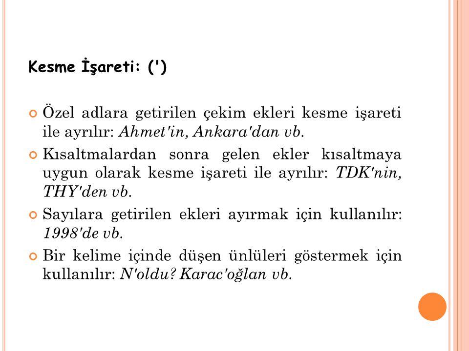 Kesme İşareti: (') Özel adlara getirilen çekim ekleri kesme işareti ile ayrılır: Ahmet'in, Ankara'dan vb. Kısaltmalardan sonra gelen ekler kısaltmaya