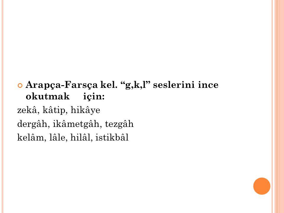 """Arapça-Farsça kel. """"g,k,l"""" seslerini ince okutmak için: zekâ, kâtip, hikâye dergâh, ikâmetgâh, tezgâh kelâm, lâle, hilâl, istikbâl"""