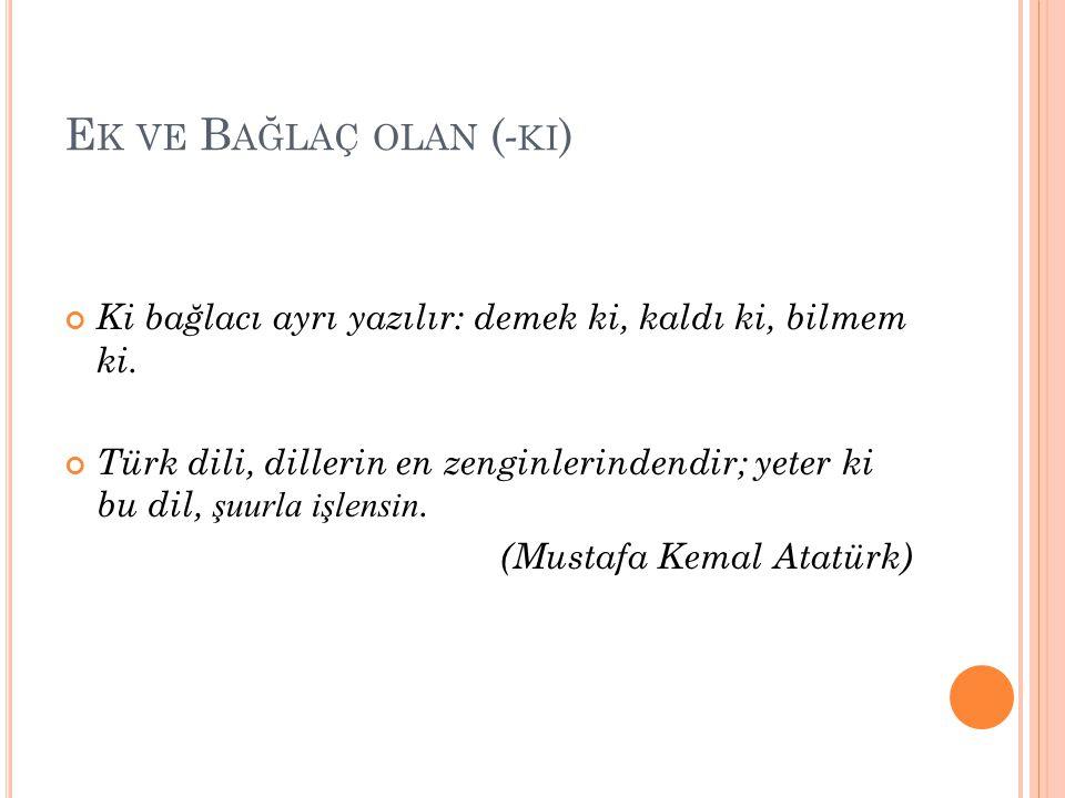 E K VE B AĞLAÇ OLAN ( - KI ) Ki bağlacı ayrı yazılır: demek ki, kaldı ki, bilmem ki. Türk dili, dillerin en zenginlerindendir; yeter ki bu dil, şuurla