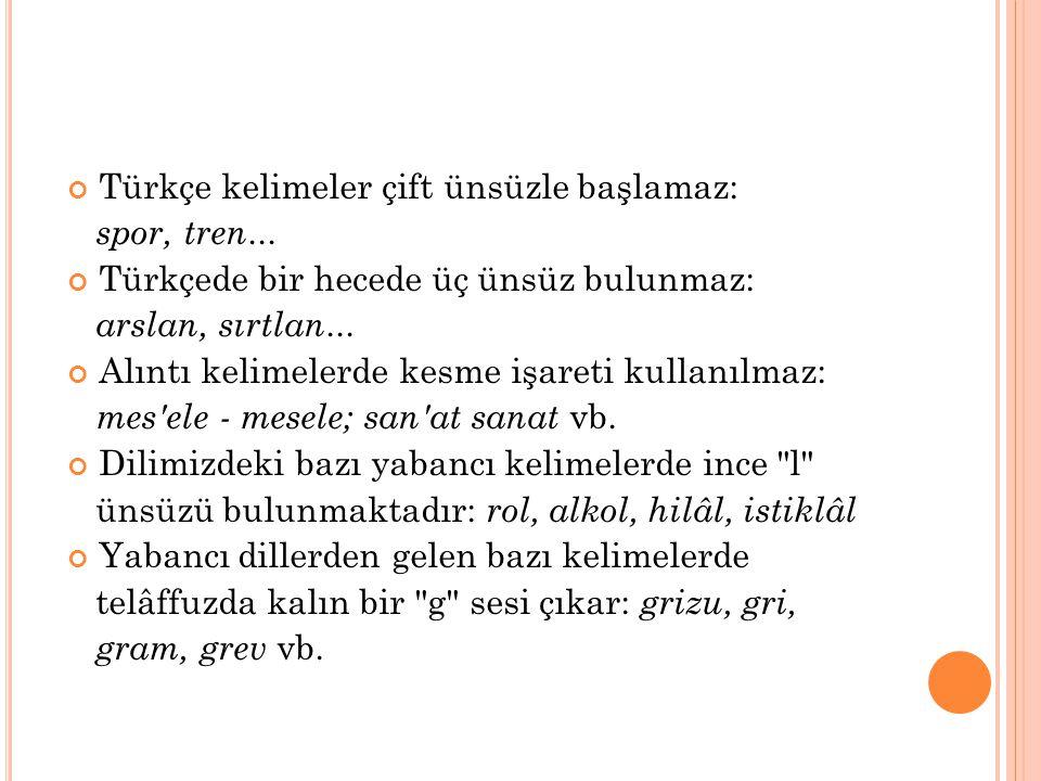 Türkçe kelimelerin sonunda b,c,d,g ünsüzleri bulunmaz: at—ad, saç—sac, ot—od, haç—hac Türkçe kelimelerde aynı cinsten 2 ünsüz yan yana bulunmaz: sıhhat, dükkân, ümmet, millet vb.