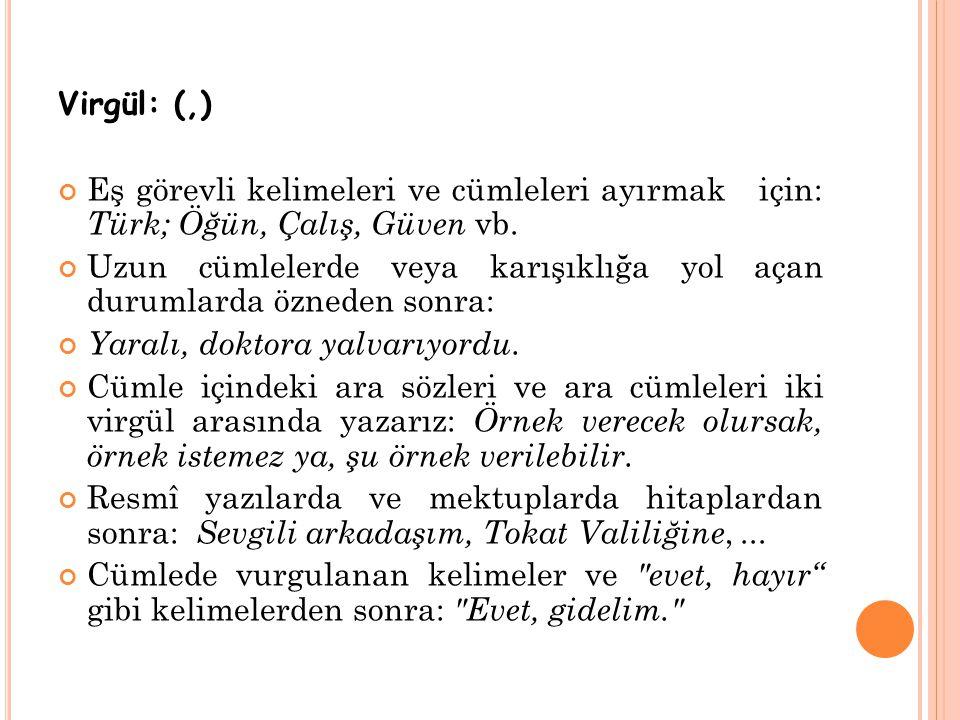 Virgül: (,) Eş görevli kelimeleri ve cümleleri ayırmak için: Türk; Öğün, Çalış, Güven vb. Uzun cümlelerde veya karışıklığa yol açan durumlarda özneden