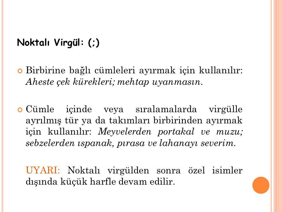 Noktalı Virgül: (;) Birbirine bağlı cümleleri ayırmak için kullanılır: Aheste çek kürekleri; mehtap uyanmasın. Cümle içinde veya sıralamalarda virgüll