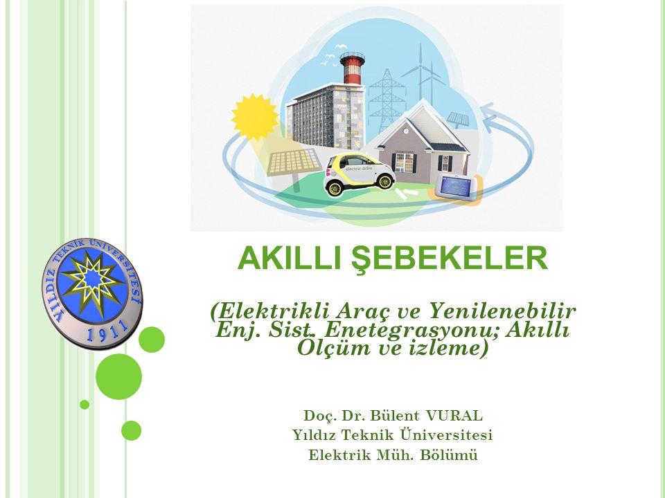 Doç. Dr. Bülent VURAL Yıldız Teknik Üniversitesi Elektrik Müh. Bölümü AKILLI ŞEBEKELER (Elektrikli Araç ve Yenilenebilir Enj. Sist. Enetegrasyonu; Akı