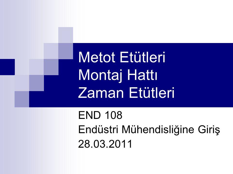 Metot Etütleri Montaj Hattı Zaman Etütleri END 108 Endüstri Mühendisliğine Giriş 28.03.2011