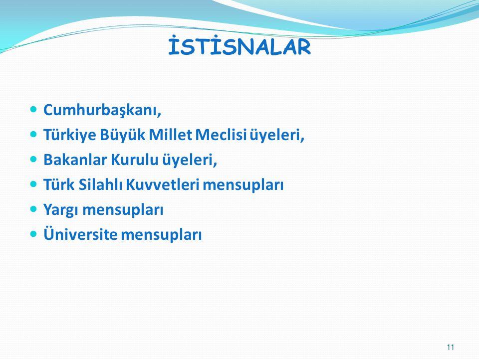 İSTİSNALAR Cumhurbaşkanı, Türkiye Büyük Millet Meclisi üyeleri, Bakanlar Kurulu üyeleri, Türk Silahlı Kuvvetleri mensupları Yargı mensupları Üniversite mensupları 11