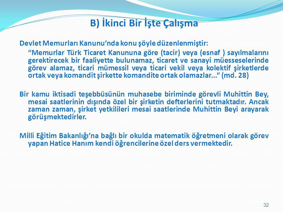 B) İkinci Bir İşte Çalışma Devlet Memurları Kanunu'nda konu şöyle düzenlenmiştir: Memurlar Türk Ticaret Kanununa göre (tacir) veya (esnaf ) sayılmalarını gerektirecek bir faaliyette bulunamaz, ticaret ve sanayi müesseselerinde görev alamaz, ticari mümessil veya ticari vekil veya kolektif şirketlerde ortak veya komandit şirkette komandite ortak olamazlar... (md.