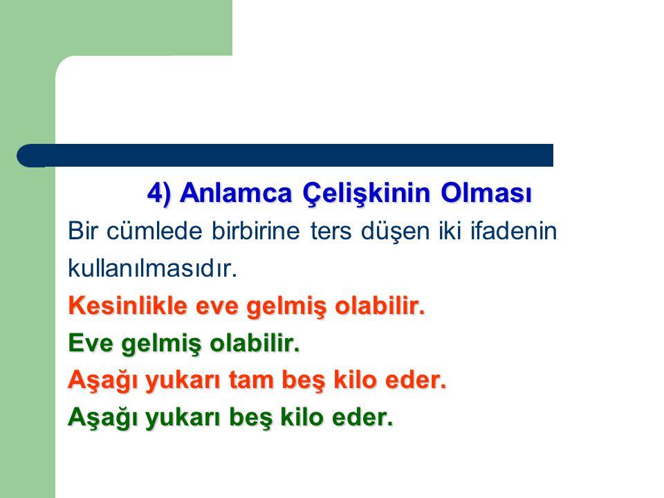 4) Anlamca Çelişkinin Olması Bir cümlede birbirine ters düşen iki ifadenin kullanılmasıdır.