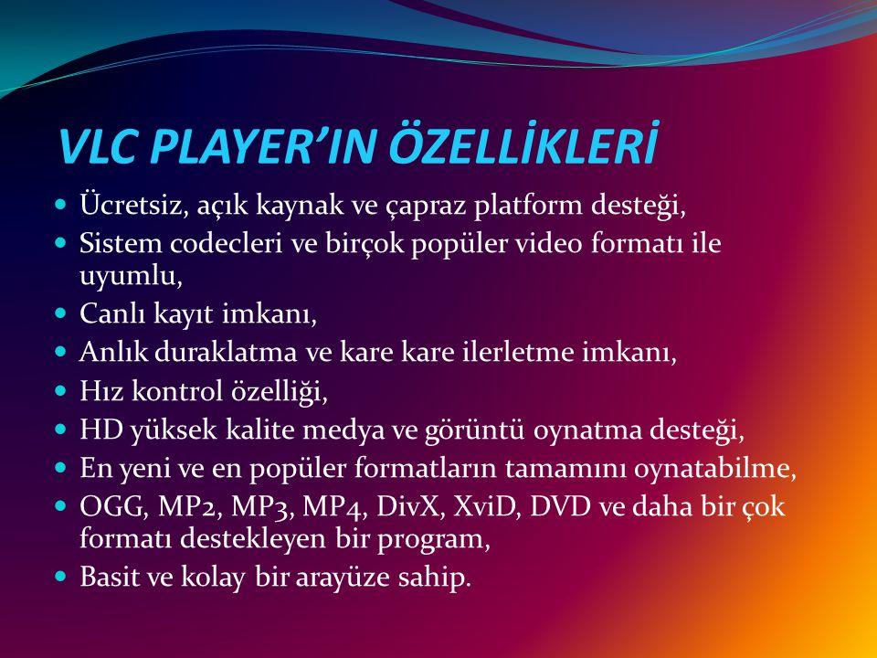 VLC PLAYER'IN ÖZELLİKLERİ Ücretsiz, açık kaynak ve çapraz platform desteği, Sistem codecleri ve birçok popüler video formatı ile uyumlu, Canlı kayıt imkanı, Anlık duraklatma ve kare kare ilerletme imkanı, Hız kontrol özelliği, HD yüksek kalite medya ve görüntü oynatma desteği, En yeni ve en popüler formatların tamamını oynatabilme, OGG, MP2, MP3, MP4, DivX, XviD, DVD ve daha bir çok formatı destekleyen bir program, Basit ve kolay bir arayüze sahip.