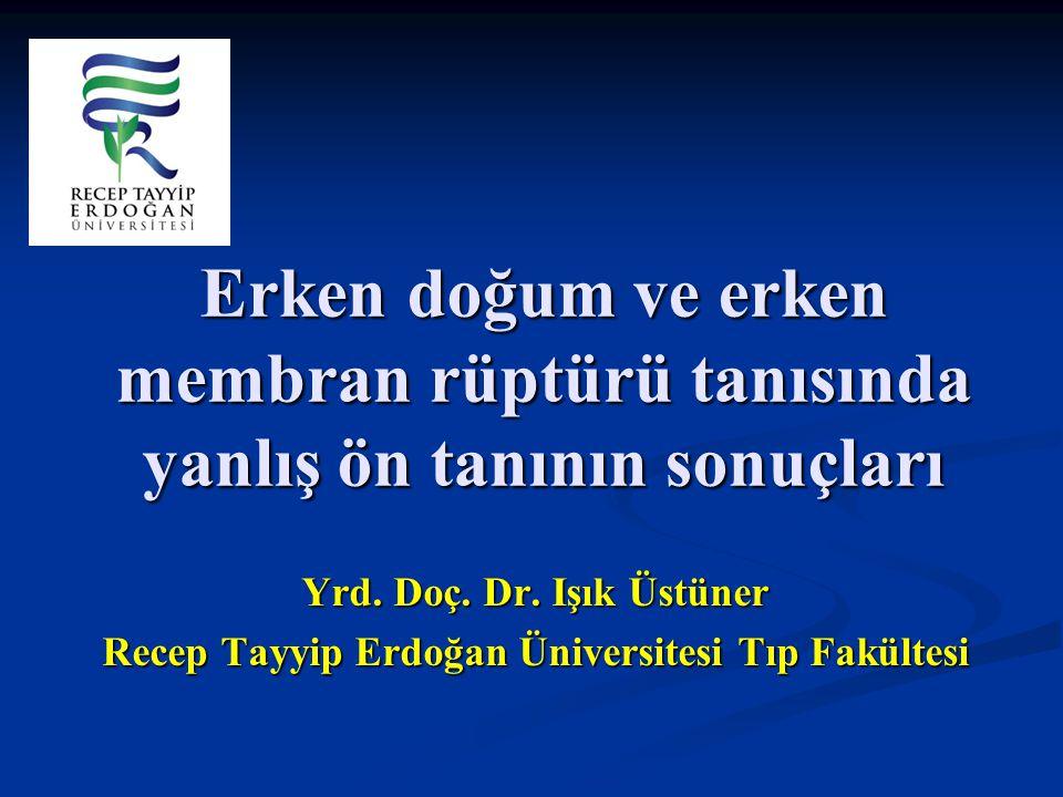 Erken doğum ve erken membran rüptürü tanısında yanlış ön tanının sonuçları Yrd. Doç. Dr. Işık Üstüner Recep Tayyip Erdoğan Üniversitesi Tıp Fakültesi