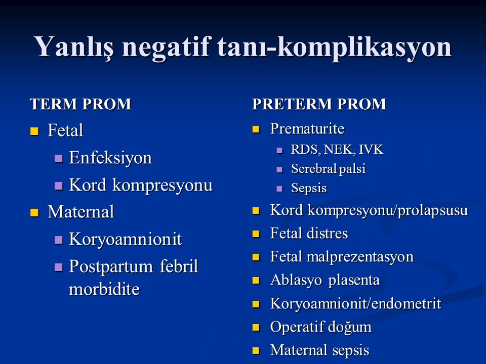 Yanlış negatif tanı-komplikasyon TERM PROM Fetal Enfeksiyon Kord kompresyonu Maternal Koryoamnionit Postpartum febril morbidite PRETERM PROM Prematurite RDS, NEK, IVK Serebral palsi Sepsis Kord kompresyonu/prolapsusu Fetal distres Fetal malprezentasyon Ablasyo plasenta Koryoamnionit/endometrit Operatif doğum Maternal sepsis