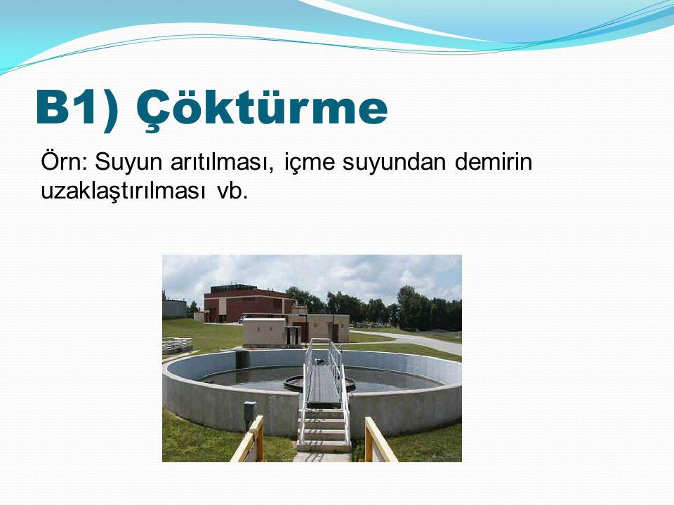 B1) Çöktürme Örn: Suyun arıtılması, içme suyundan demirin uzaklaştırılması vb.