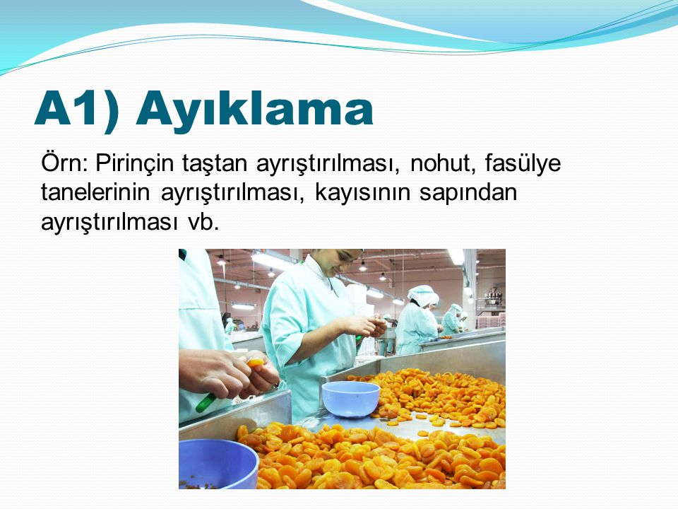 A1) Ayıklama Örn: Pirinçin taştan ayrıştırılması, nohut, fasülye tanelerinin ayrıştırılması, kayısının sapından ayrıştırılması vb.