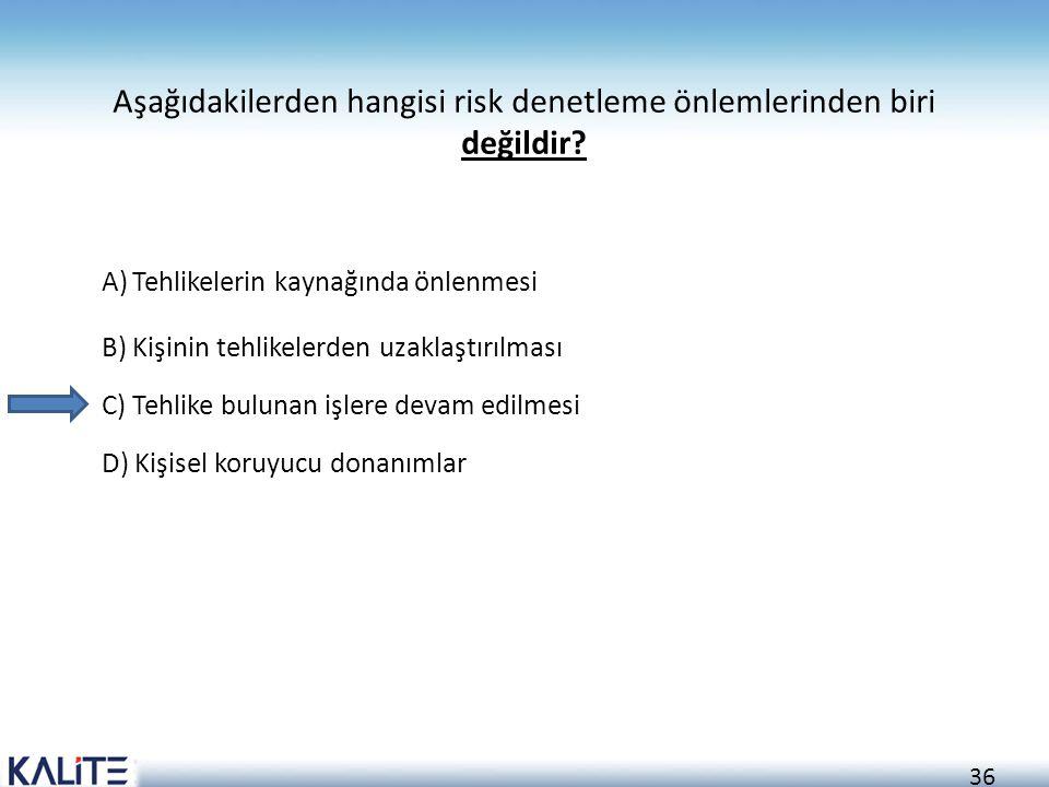 36 Aşağıdakilerden hangisi risk denetleme önlemlerinden biri değildir? A)Tehlikelerin kaynağında önlenmesi B)Kişinin tehlikelerden uzaklaştırılması C)