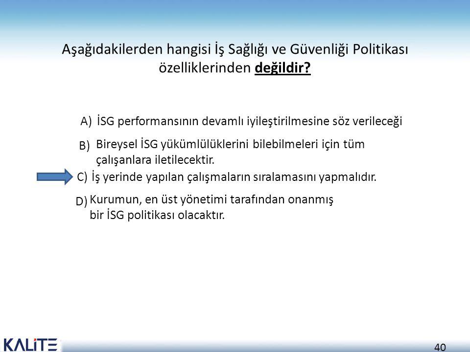 40 Aşağıdakilerden hangisi İş Sağlığı ve Güvenliği Politikası özelliklerinden değildir? A)İSG performansının devamlı iyileştirilmesine söz verileceği