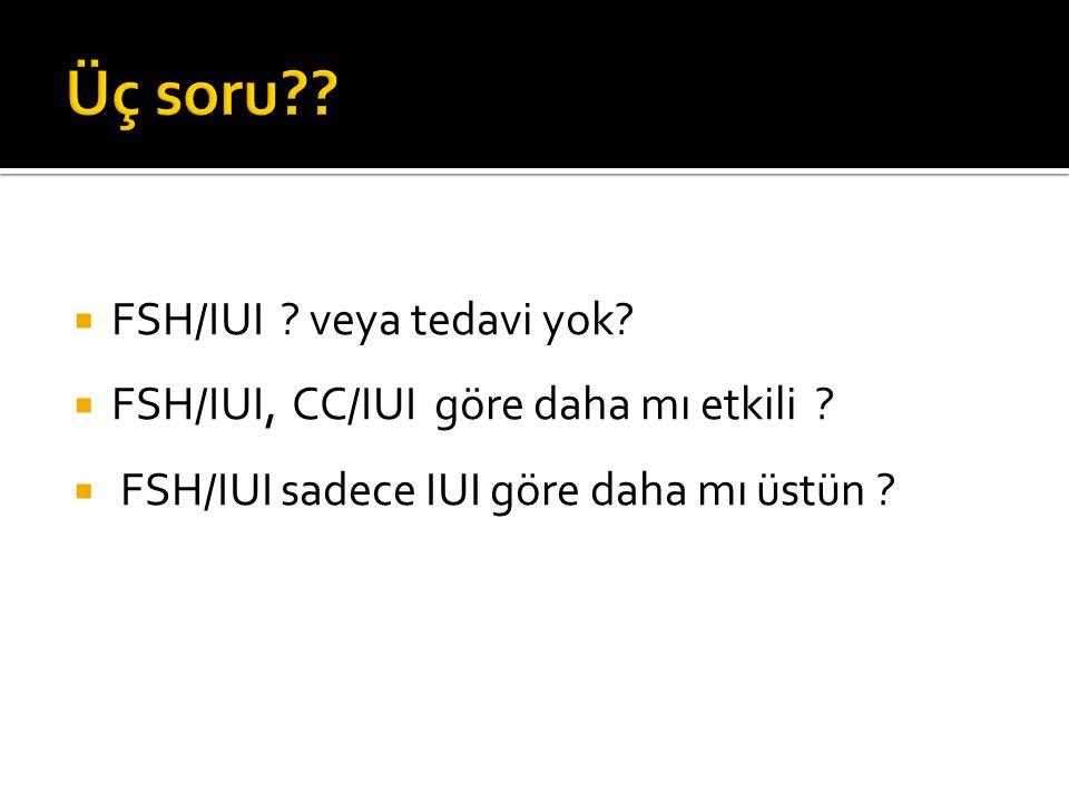  FSH/IUI ? veya tedavi yok?  FSH/IUI, CC/IUI göre daha mı etkili ?  FSH/IUI sadece IUI göre daha mı üstün ?