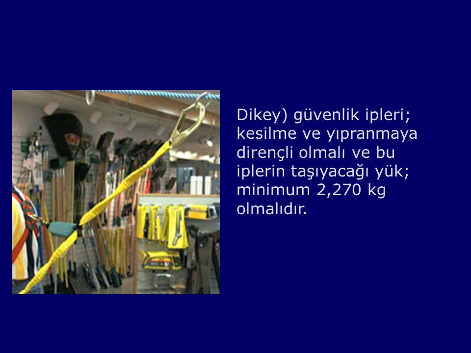 Dikey) güvenlik ipleri; kesilme ve yıpranmaya dirençli olmalı ve bu iplerin taşıyacağı yük; minimum 2,270 kg olmalıdır.