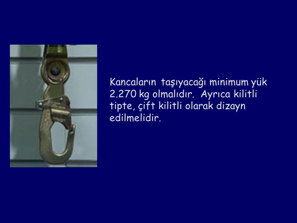 Kancaların taşıyacağı minimum yük 2.270 kg olmalıdır. Ayrıca kilitli tipte, çift kilitli olarak dizayn edilmelidir.
