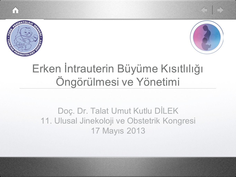 Erken İntrauterin Büyüme Kısıtlılığı Öngörülmesi ve Yönetimi Doç. Dr. Talat Umut Kutlu DİLEK 11. Ulusal Jinekoloji ve Obstetrik Kongresi 17 Mayıs 2013