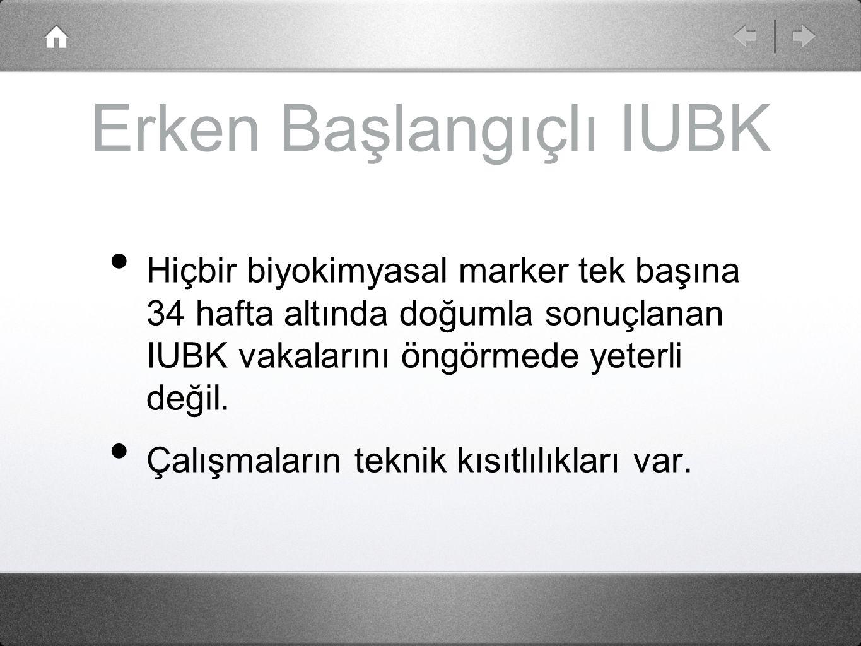 Erken Başlangıçlı IUBK Hiçbir biyokimyasal marker tek başına 34 hafta altında doğumla sonuçlanan IUBK vakalarını öngörmede yeterli değil. Çalışmaların