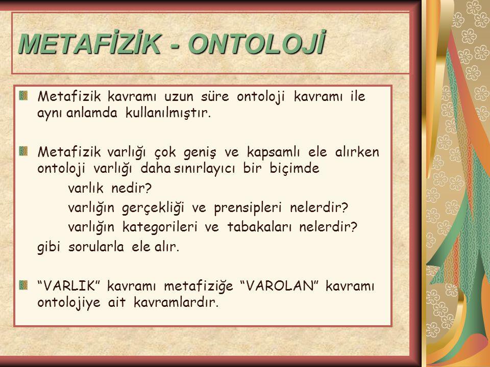 METAFİZİK - ONTOLOJİ Metafizik kavramı uzun süre ontoloji kavramı ile aynı anlamda kullanılmıştır.
