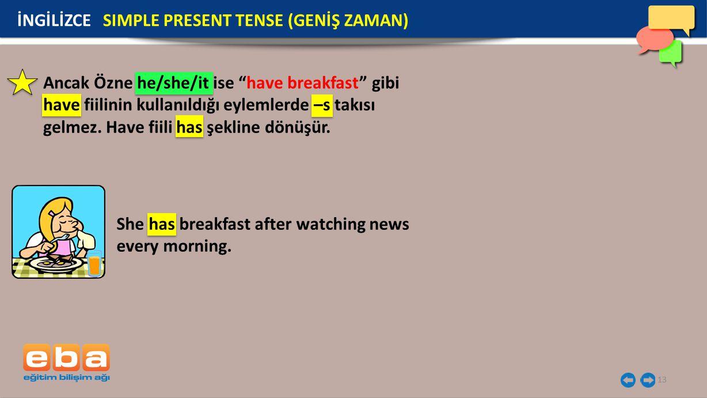 """13 İNGİLİZCE SIMPLE PRESENT TENSE (GENİŞ ZAMAN) Ancak Özne he/she/it ise """"have breakfast"""" gibi have fiilinin kullanıldığı eylemlerde –s takısı gelmez."""
