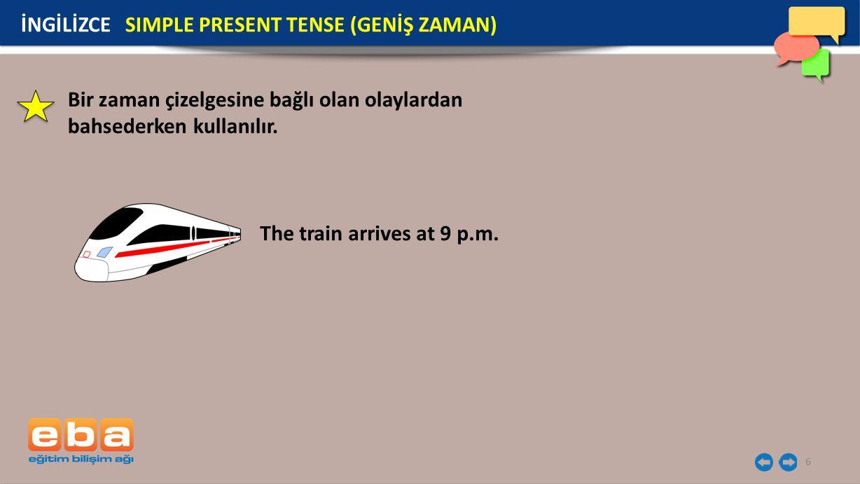 6 The train arrives at 9 p.m. İNGİLİZCE SIMPLE PRESENT TENSE (GENİŞ ZAMAN) Bir zaman çizelgesine bağlı olan olaylardan bahsederken kullanılır.