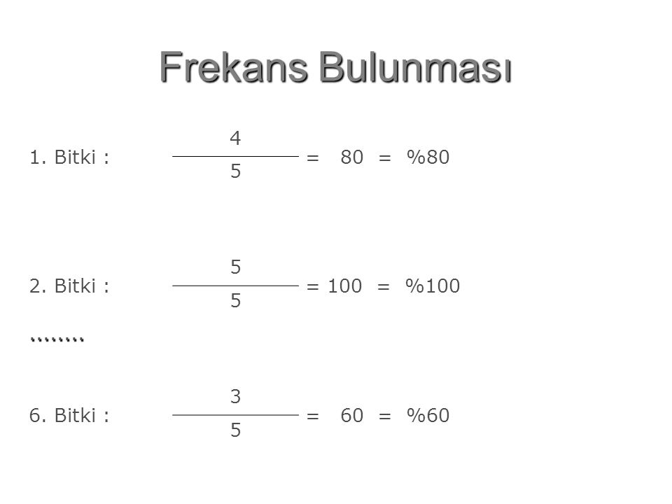 Frekans Bulunması 1. Bitki : 4 = 80 = %80 5 2. Bitki : 5 = 100 = %100 5........ 6. Bitki : 3 = 60 = %60 5