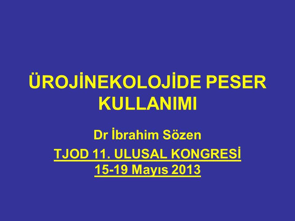 ÜROJİNEKOLOJİDE PESER KULLANIMI Dr İbrahim Sözen TJOD 11. ULUSAL KONGRESİ 15-19 Mayıs 2013