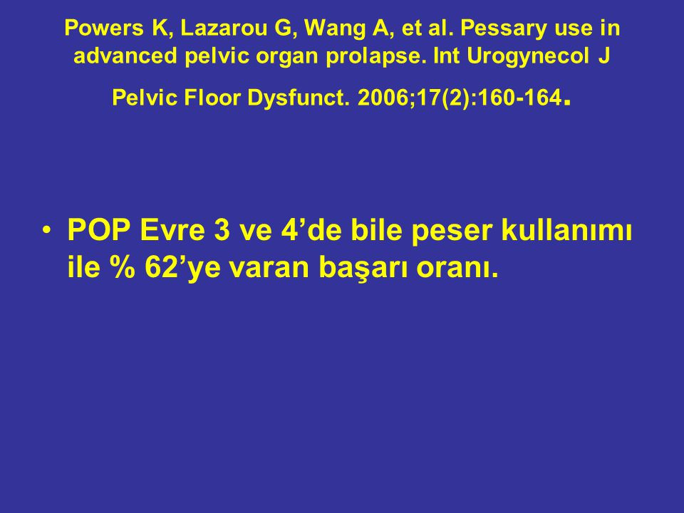 Powers K, Lazarou G, Wang A, et al. Pessary use in advanced pelvic organ prolapse. Int Urogynecol J Pelvic Floor Dysfunct. 2006;17(2):160-164. POP Evr