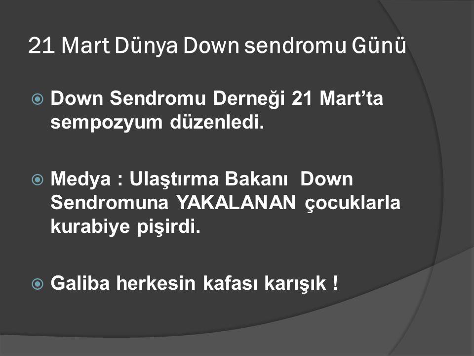 21 Mart Dünya Down sendromu Günü  Down Sendromu Derneği 21 Mart'ta sempozyum düzenledi.