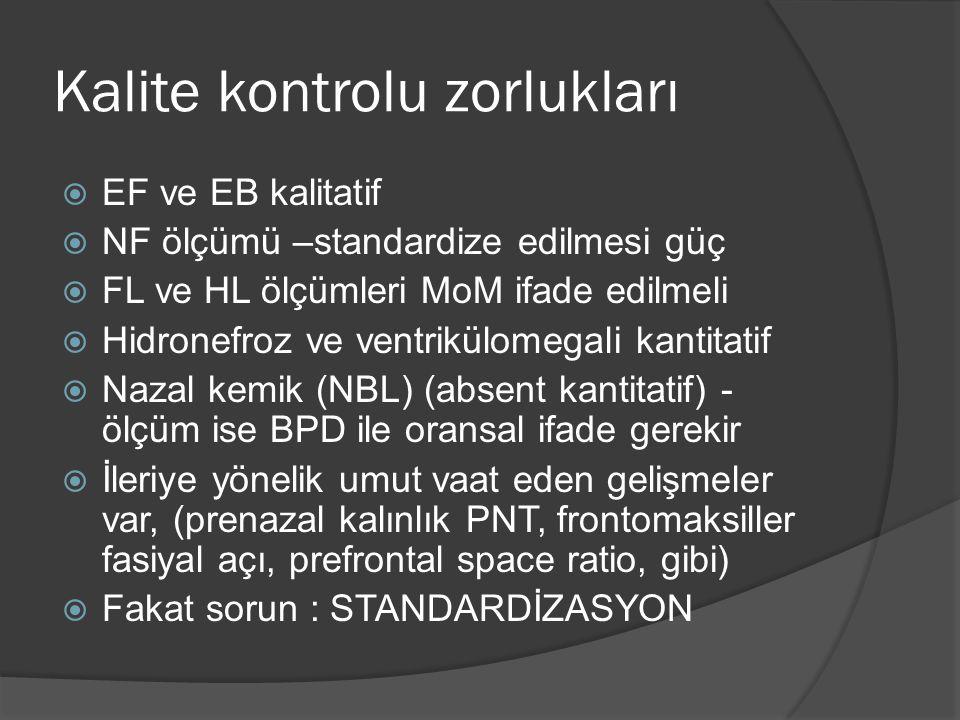 Kalite kontrolu zorlukları  EF ve EB kalitatif  NF ölçümü –standardize edilmesi güç  FL ve HL ölçümleri MoM ifade edilmeli  Hidronefroz ve ventrikülomegali kantitatif  Nazal kemik (NBL) (absent kantitatif) - ölçüm ise BPD ile oransal ifade gerekir  İleriye yönelik umut vaat eden gelişmeler var, (prenazal kalınlık PNT, frontomaksiller fasiyal açı, prefrontal space ratio, gibi)  Fakat sorun : STANDARDİZASYON