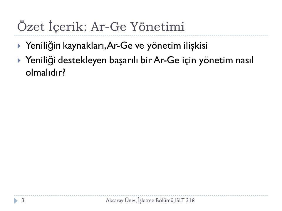 Özet İçerik: Ar-Ge Yönetimi Aksaray Üniv., İ şletme Bölümü, ISLT 3183  Yenili ğ in kaynakları, Ar-Ge ve yönetim ilişkisi  Yenili ğ i destekleyen baş