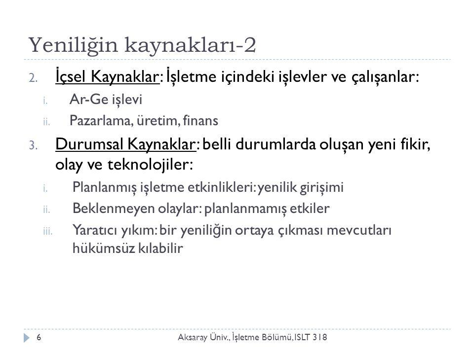 Yeniliğin kaynakları-2 Aksaray Üniv., İ şletme Bölümü, ISLT 318 2. İ çsel Kaynaklar: İ şletme içindeki işlevler ve çalışanlar: i. Ar-Ge işlevi ii. Paz