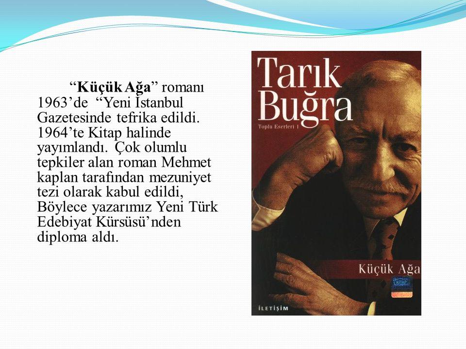 """""""Küçük Ağa"""" romanı 1963'de """"Yeni İstanbul Gazetesinde tefrika edildi. 1964'te Kitap halinde yayımlandı. Çok olumlu tepkiler alan roman Mehmet kaplan t"""