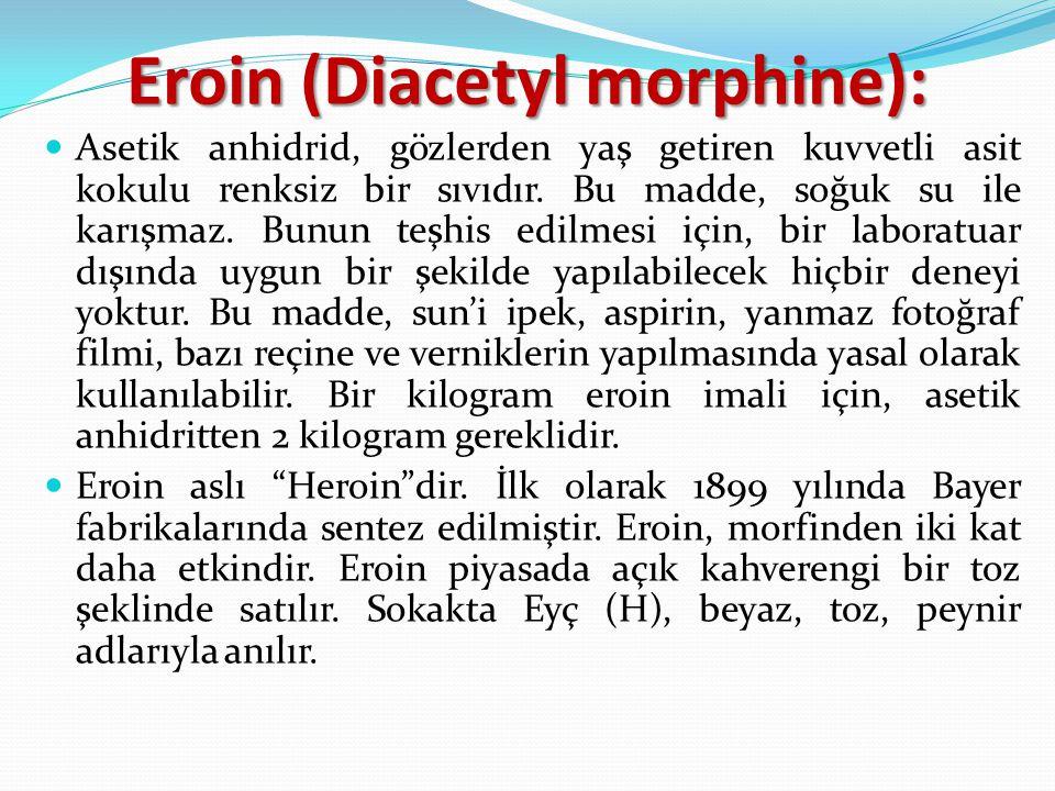 Eroin (Diacetyl morphine): Asetik anhidrid, gözlerden yaş getiren kuvvetli asit kokulu renksiz bir sıvıdır. Bu madde, soğuk su ile karışmaz. Bunun teş